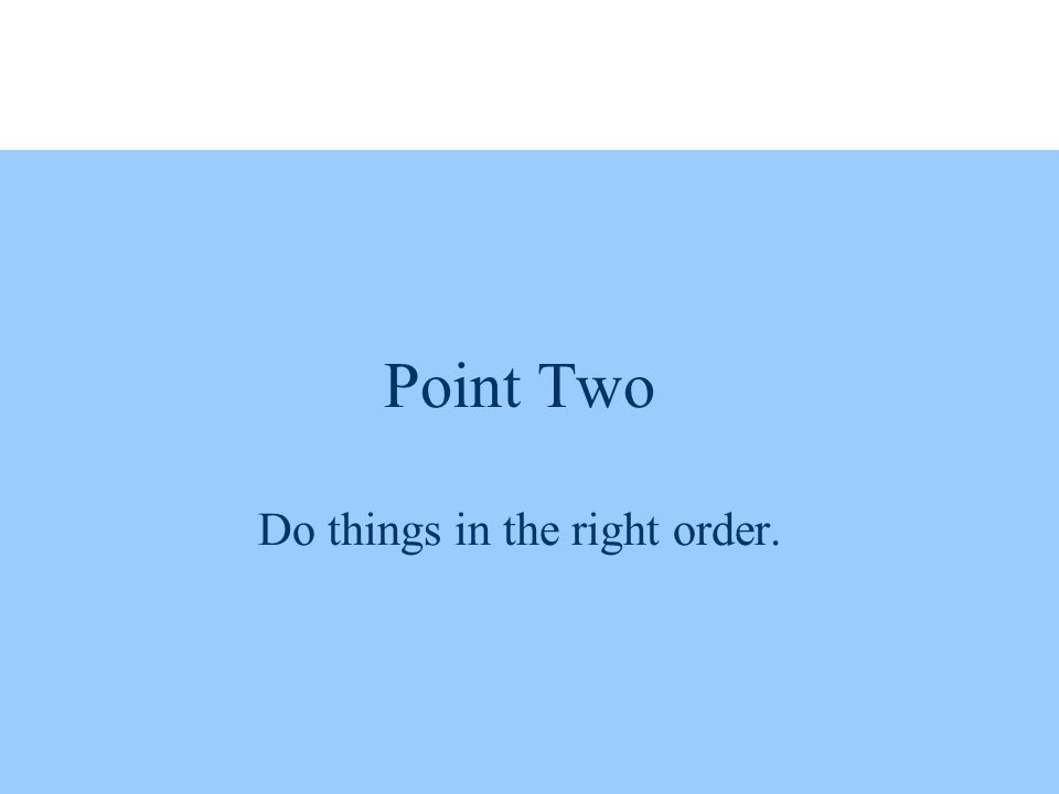 Point Two Do things in the right order.