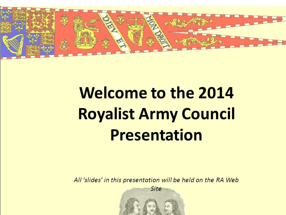 Welcome to the 2014 Royalist Army Council Presentation All 'slides' in this presentation will be held on the RA Web Site