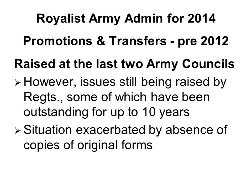 Royalist Army Admin for 2014 Promotions & Transfers - pre 2012 Raised at the last two Army Councils  However, issues still being raised by Regts., some of which have been outstanding for up to 10 years  Situation exacerbated by absence of copies of original forms