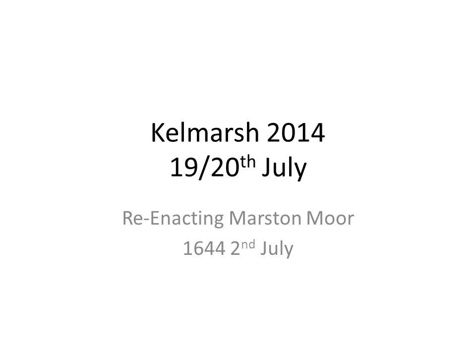 Kelmarsh 2014 19/20 th July Re-Enacting Marston Moor 1644 2 nd July