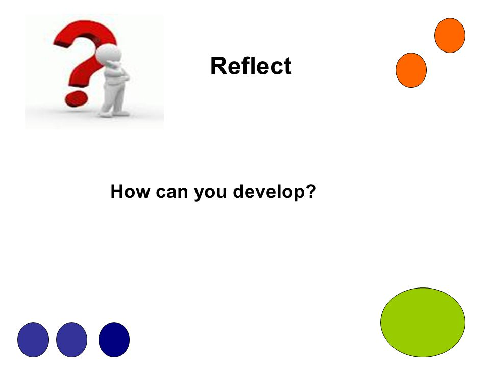 Reflect How can you develop?