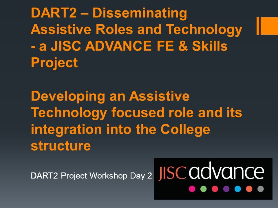 DART2 – Disseminating Assistive Roles and Technology - a JISC ADVANCE FE & Skills Project Developing an Assistive Technology focused role and its integration into the College structure DART2 Project Workshop Day 2