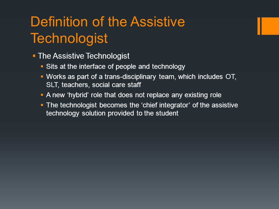 Definition of the Assistive Technologist  The Assistive Technologist  Sits at the interface of people and technology  Works as part of a trans-disciplinary team, which includes OT, SLT, teachers, social care staff  A new 'hybrid' role that does not replace any existing role  The technologist becomes the 'chief integrator' of the assistive technology solution provided to the student