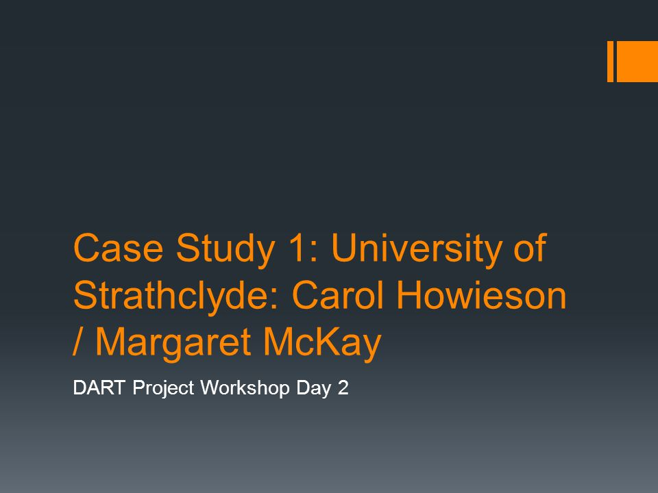 Case Study 1: University of Strathclyde: Carol Howieson / Margaret McKay DART Project Workshop Day 2