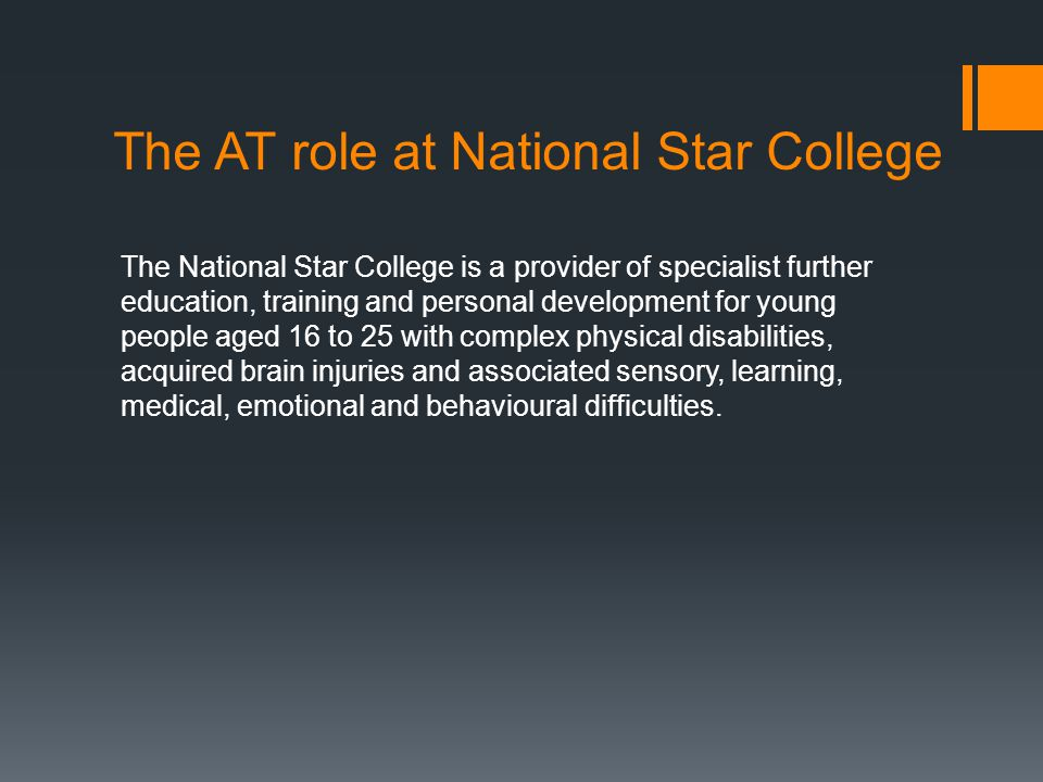 The AT role at National Star College The National Star College is a provider of specialist further education, training and personal development for young people aged 16 to 25 with complex physical disabilities, acquired brain injuries and associated sensory, learning, medical, emotional and behavioural difficulties.
