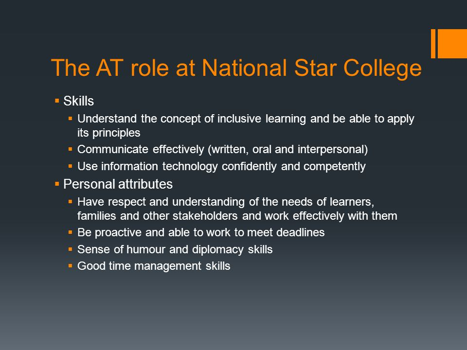 The AT role at National Star College  Skills  Understand the concept of inclusive learning and be able to apply its principles  Communicate effectively (written, oral and interpersonal)  Use information technology confidently and competently  Personal attributes  Have respect and understanding of the needs of learners, families and other stakeholders and work effectively with them  Be proactive and able to work to meet deadlines  Sense of humour and diplomacy skills  Good time management skills