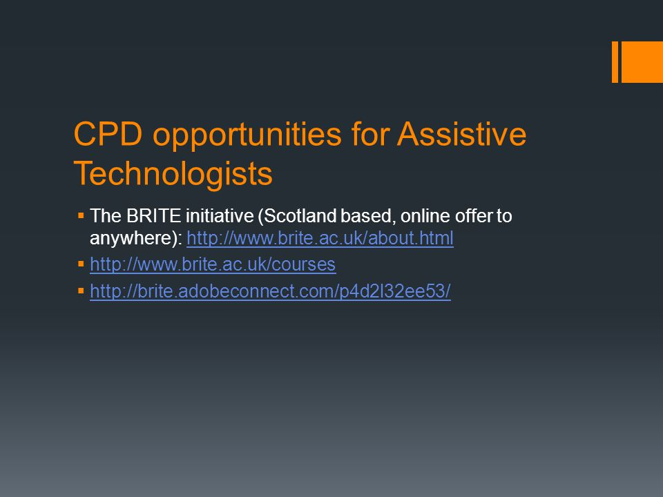CPD opportunities for Assistive Technologists  The BRITE initiative (Scotland based, online offer to anywhere): http://www.brite.ac.uk/about.htmlhttp://www.brite.ac.uk/about.html  http://www.brite.ac.uk/courses http://www.brite.ac.uk/courses  http://brite.adobeconnect.com/p4d2l32ee53/ http://brite.adobeconnect.com/p4d2l32ee53/