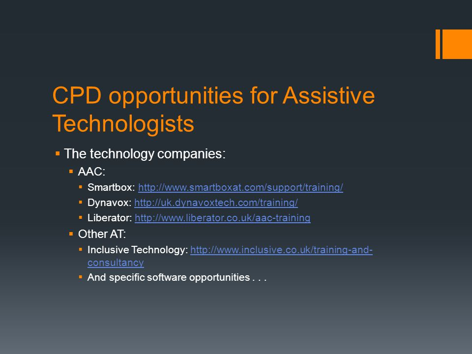 CPD opportunities for Assistive Technologists  The technology companies:  AAC:  Smartbox: http://www.smartboxat.com/support/training/http://www.smartboxat.com/support/training/  Dynavox: http://uk.dynavoxtech.com/training/http://uk.dynavoxtech.com/training/  Liberator: http://www.liberator.co.uk/aac-traininghttp://www.liberator.co.uk/aac-training  Other AT:  Inclusive Technology: http://www.inclusive.co.uk/training-and- consultancyhttp://www.inclusive.co.uk/training-and- consultancy  And specific software opportunities...