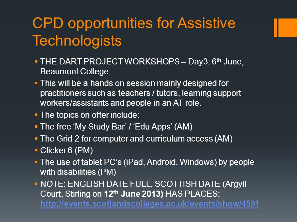 CPD opportunities for Assistive Technologists  THE DART PROJECT WORKSHOPS – Day3: 6 th June, Beaumont College  This will be a hands on session mainly designed for practitioners such as teachers / tutors, learning support workers/assistants and people in an AT role.