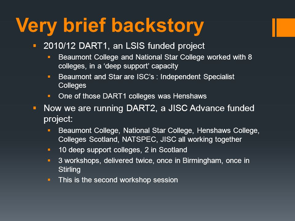 Very brief backstory  2010/12 DART1, an LSIS funded project  Beaumont College and National Star College worked with 8 colleges, in a 'deep support' capacity  Beaumont and Star are ISC's : Independent Specialist Colleges  One of those DART1 colleges was Henshaws  Now we are running DART2, a JISC Advance funded project:  Beaumont College, National Star College, Henshaws College, Colleges Scotland, NATSPEC, JISC all working together  10 deep support colleges, 2 in Scotland  3 workshops, delivered twice, once in Birmingham, once in Stirling  This is the second workshop session