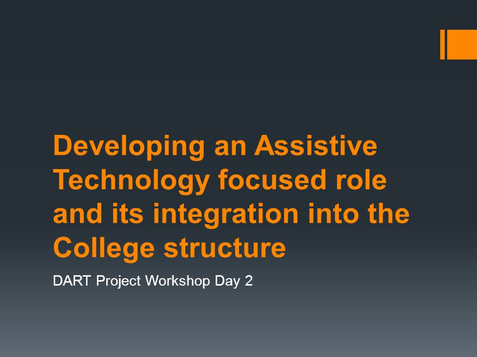Developing an Assistive Technology focused role and its integration into the College structure DART Project Workshop Day 2