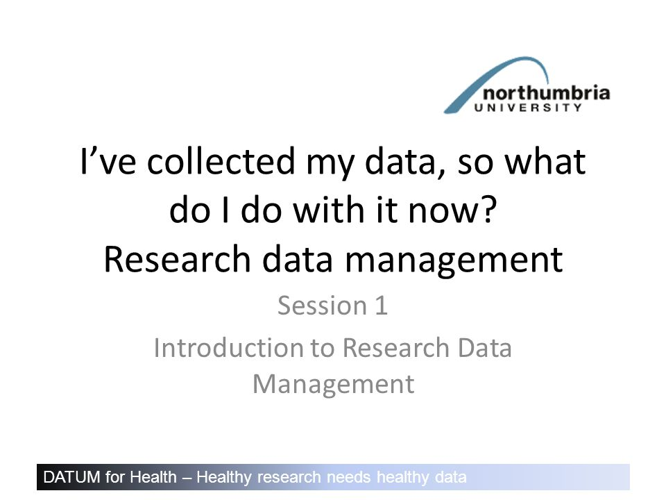 DATUM for Health – Healthy research needs healthy data I've collected my data, so what do I do with it now.
