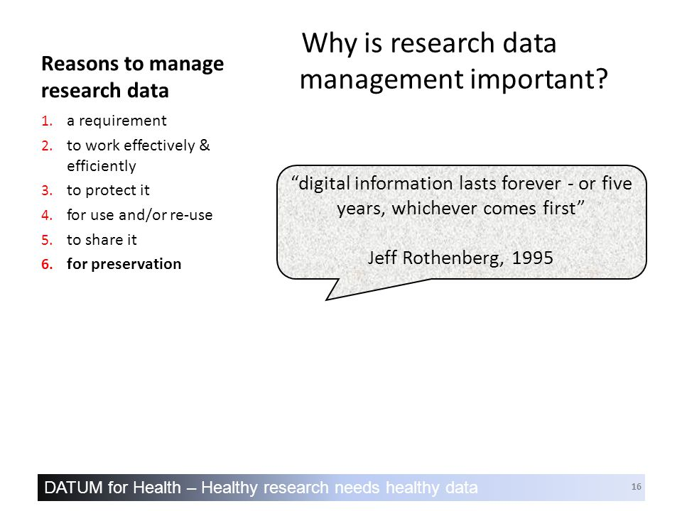 DATUM for Health – Healthy research needs healthy data 16 Reasons to manage research data Why is research data management important.