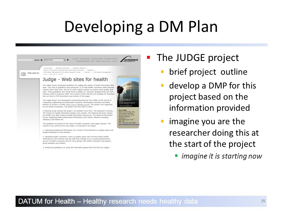 DATUM for Health – Healthy research needs healthy data 25 Developing a DM Plan  The JUDGE project  brief project outline  develop a DMP for this project based on the information provided  imagine you are the researcher doing this at the start of the project  imagine it is starting now
