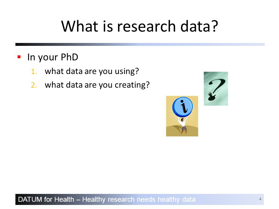 DATUM for Health – Healthy research needs healthy data 4 What is research data.