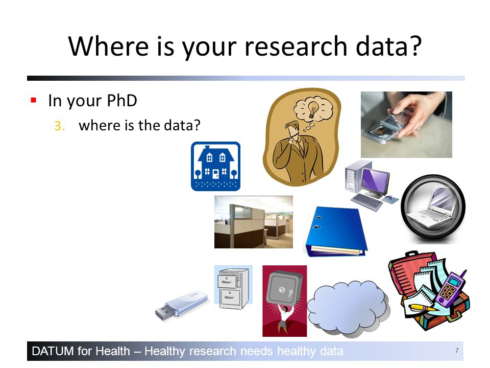 DATUM for Health – Healthy research needs healthy data 7 Where is your research data.