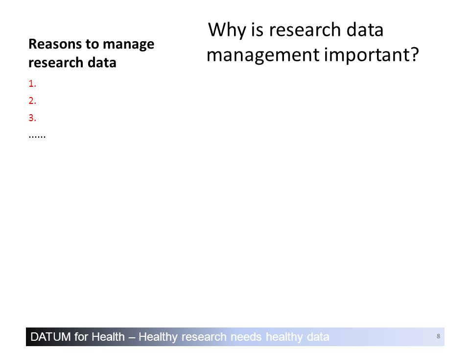 DATUM for Health – Healthy research needs healthy data 29 Directed learning  Start to develop a DMP for your research  use the DATUM for Health template  we will review it in Session 2  Watch a RDM video  'How can researchers ensure that they'll be able to share, archive or re-use sensitive data?' Louise Corti, UKDA, Essex University www.lib.cam.ac.uk/dataman/training.html#Interviews