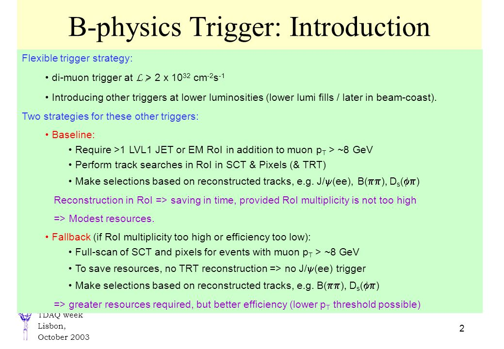 TDAQ week Lisbon, October 2003 2 B-physics Trigger: Introduction Flexible trigger strategy: di-muon trigger at L > 2 x 10 32 cm -2 s -1 Introducing other triggers at lower luminosities (lower lumi fills / later in beam-coast).