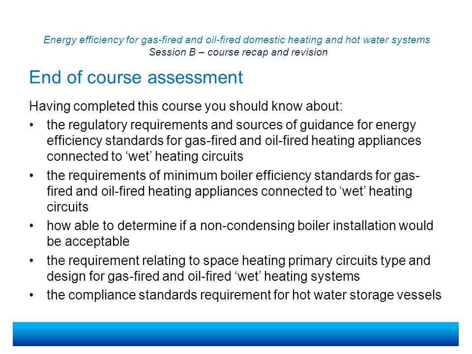 Energy efficiency for gas-fired and oil-fired domestic heating and hot water systems Session B – course recap and revision End of course assessment (continued) Having completed this course you should know about: the requirements relating to the preparation and water treatment of hot water systems and wet central heating systems the requirements relating to the commissioning of hot water systems and wet central heating systems the requirements of the minimum standards for the control of gas- fired and oil-fired wet central heating systems the requirements of the minimum standards for insulation of pipework for gas-fired and oil-fired wet central heating and hot water storage systems the requirements relating to stand-alone, glandless heating systems circulators