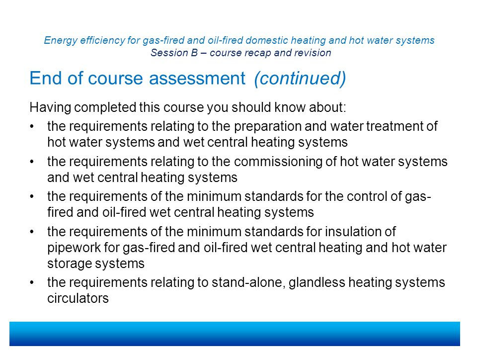 Energy efficiency for gas-fired and oil-fired domestic heating and hot water systems Session B – course recap and revision Key websites: https://www.gov.uk/government/organisations/department-for- communities-and-local-governmenthttps://www.gov.uk/government/organisations/department-for- communities-and-local-government Key points to remember: Revision documents are available to you via the resource material or web link previously given.