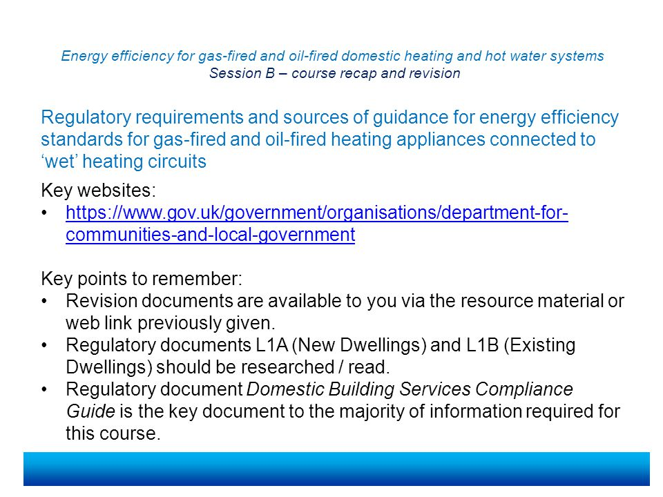 Energy efficiency for gas-fired and oil-fired domestic heating and hot water systems Session B – course recap and revision Key points to remember: Where installation of a condensing boiler may be difficult, an assessment should be completed to see if a non-condensing boiler would be allowed If it is suspected that a building may not be suitable for a condensing boiler, a standard form must be completed to assess whether a non-condensing boiler can be fitted for a specified fuel.