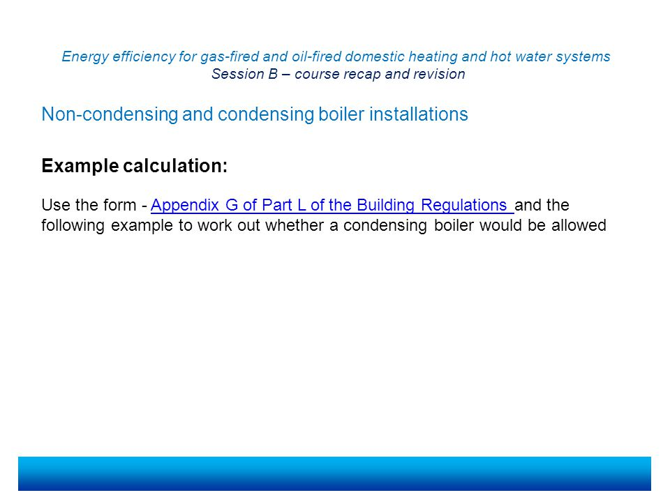 Energy efficiency for gas-fired and oil-fired domestic heating and hot water systems Session B – course recap and revision Example calculation: Use the form - Appendix G of Part L of the Building Regulations and the following example to work out whether a condensing boiler would be allowedAppendix G of Part L of the Building Regulations Non-condensing and condensing boiler installations