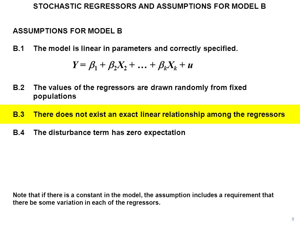 ASSUMPTIONS FOR MODEL B B.1The model is linear in parameters and correctly specified. Y =  1 +  2 X 2 + … +  k X k + u B.2The values of the regress