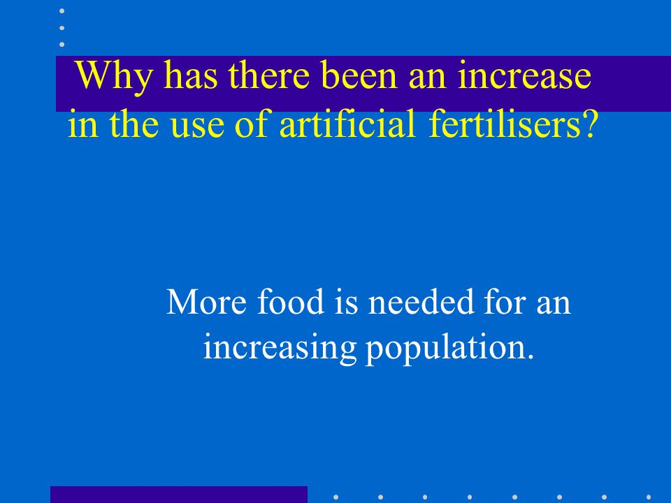 Why has there been an increase in the use of artificial fertilisers.