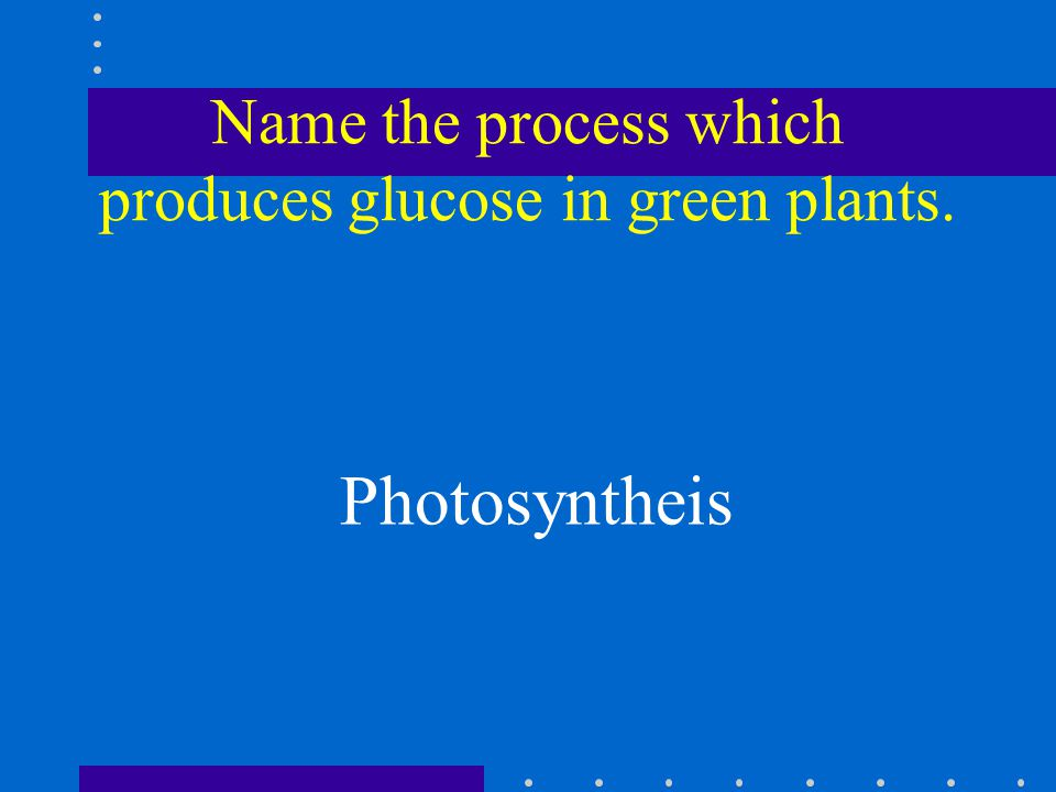 Name the process which produces glucose in green plants. Photosyntheis
