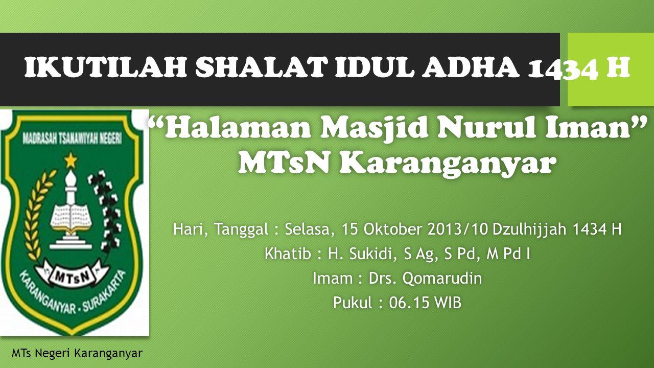 IKUTILAH SHALAT IDUL ADHA 1434 H Halaman Masjid Nurul Iman MTsN Karanganyar Hari, Tanggal : Selasa, 15 Oktober 2013/10 Dzulhijjah 1434 H Khatib : H.