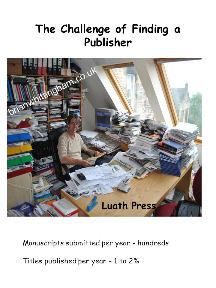 The Challenge of Finding a Publisher Luath Press Manuscripts submitted per year - hundreds Titles published per year – 1 to 2% brianwhittingham.co.uk
