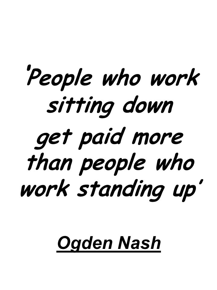 Ogden Nash ' People who work sitting down get paid more than people who work standing up'