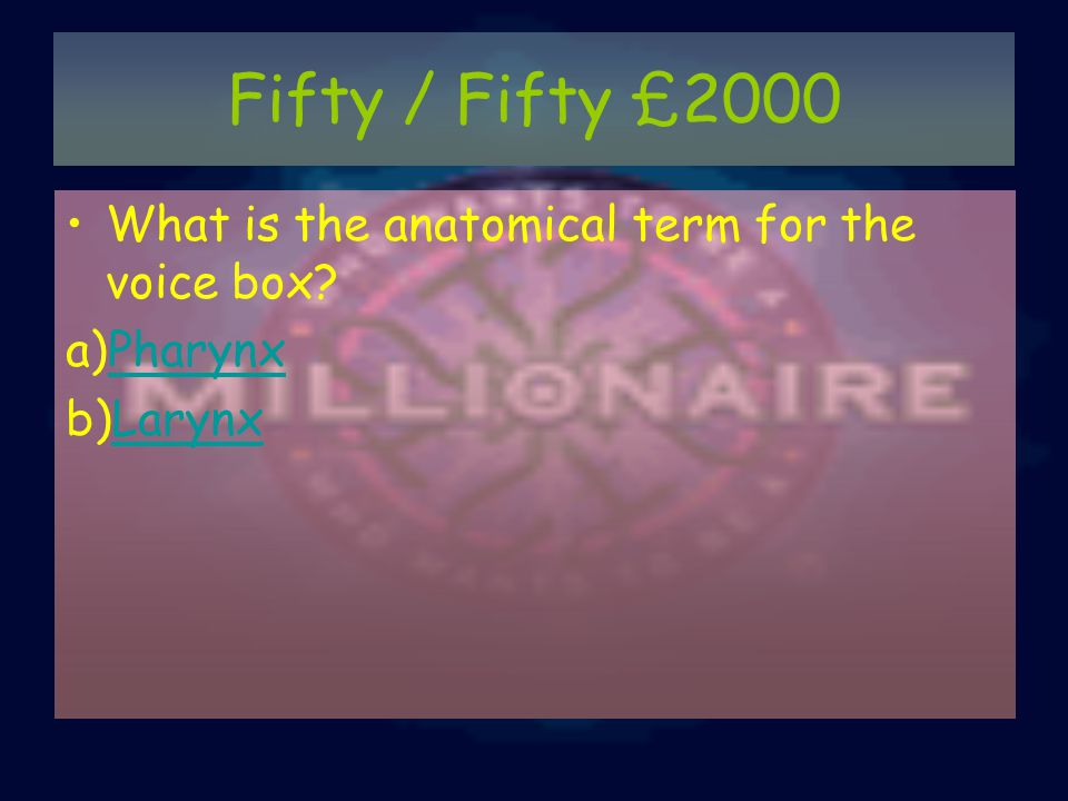 Fifty / Fifty £2000 What is the anatomical term for the voice box? a)PharynxPharynx b)LarynxLarynx
