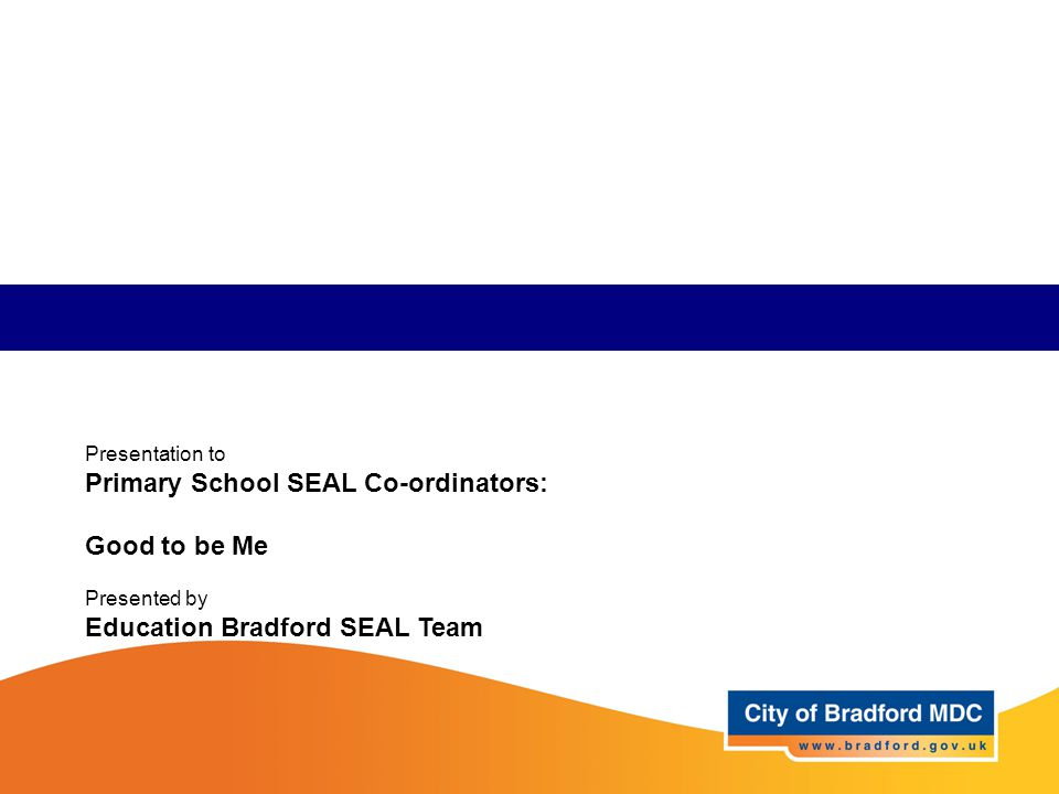 Presentation to Primary School SEAL Co-ordinators: Good to be Me Presented by Education Bradford SEAL Team