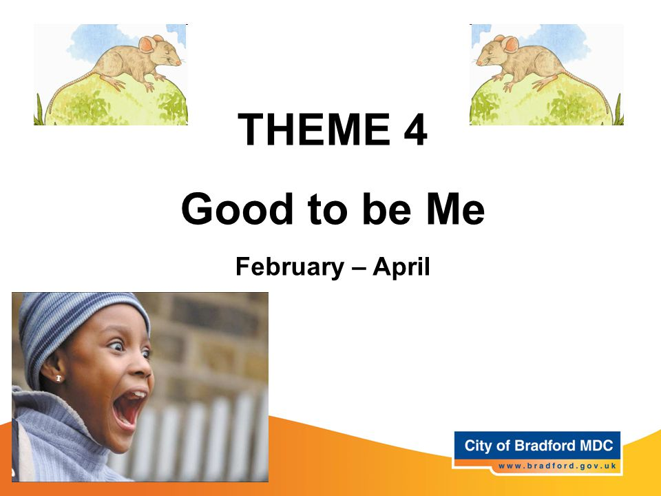 THEME 4 Good to be Me February – April
