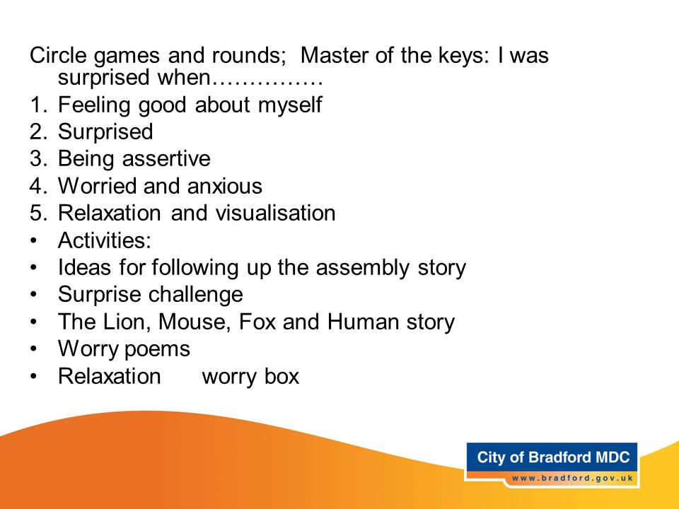 Learning opportunities - Year 3 Circle games and rounds; Master of the keys: I was surprised when…………… 1.Feeling good about myself 2.Surprised 3.Being assertive 4.Worried and anxious 5.Relaxation and visualisation Activities: Ideas for following up the assembly story Surprise challenge The Lion, Mouse, Fox and Human story Worry poems Relaxation worry box
