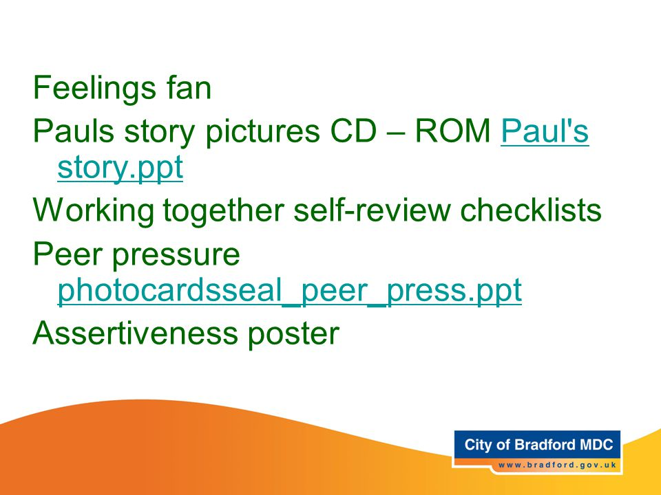 Resources Year 5 and 6 Feelings fan Pauls story pictures CD – ROM Paul's story.pptPaul's story.ppt Working together self-review checklists Peer pressu