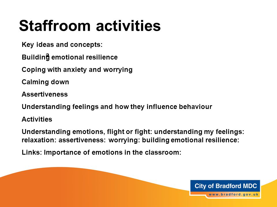 Staffroom activities a Key ideas and concepts: Building emotional resilience Coping with anxiety and worrying Calming down Assertiveness Understanding feelings and how they influence behaviour Activities Understanding emotions, flight or fight: understanding my feelings: relaxation: assertiveness: worrying: building emotional resilience: Links: Importance of emotions in the classroom: