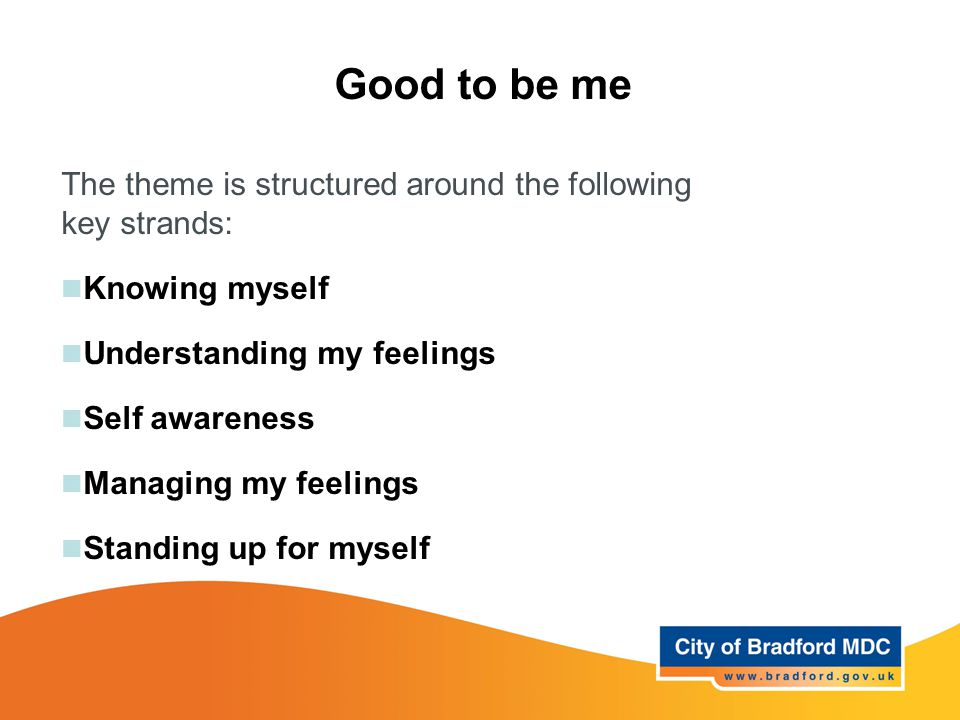 Good to be me The theme is structured around the following key strands: Knowing myself Understanding my feelings Self awareness Managing my feelings S