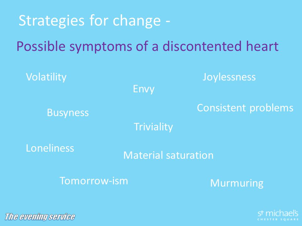 Strategies for change - Possible symptoms of a discontented heart Envy Joylessness Murmuring Busyness Tomorrow-ism Triviality Volatility Consistent problems Loneliness Material saturation