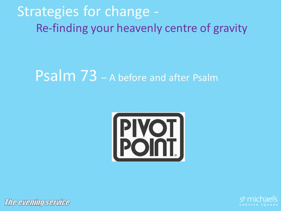 Psalm 73 – A before and after Psalm Strategies for change - Re-finding your heavenly centre of gravity