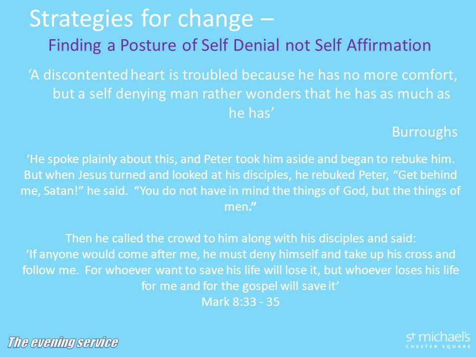 Strategies for change – Finding a Posture of Self Denial not Self Affirmation 'A discontented heart is troubled because he has no more comfort, but a self denying man rather wonders that he has as much as he has' Burroughs 'He spoke plainly about this, and Peter took him aside and began to rebuke him.