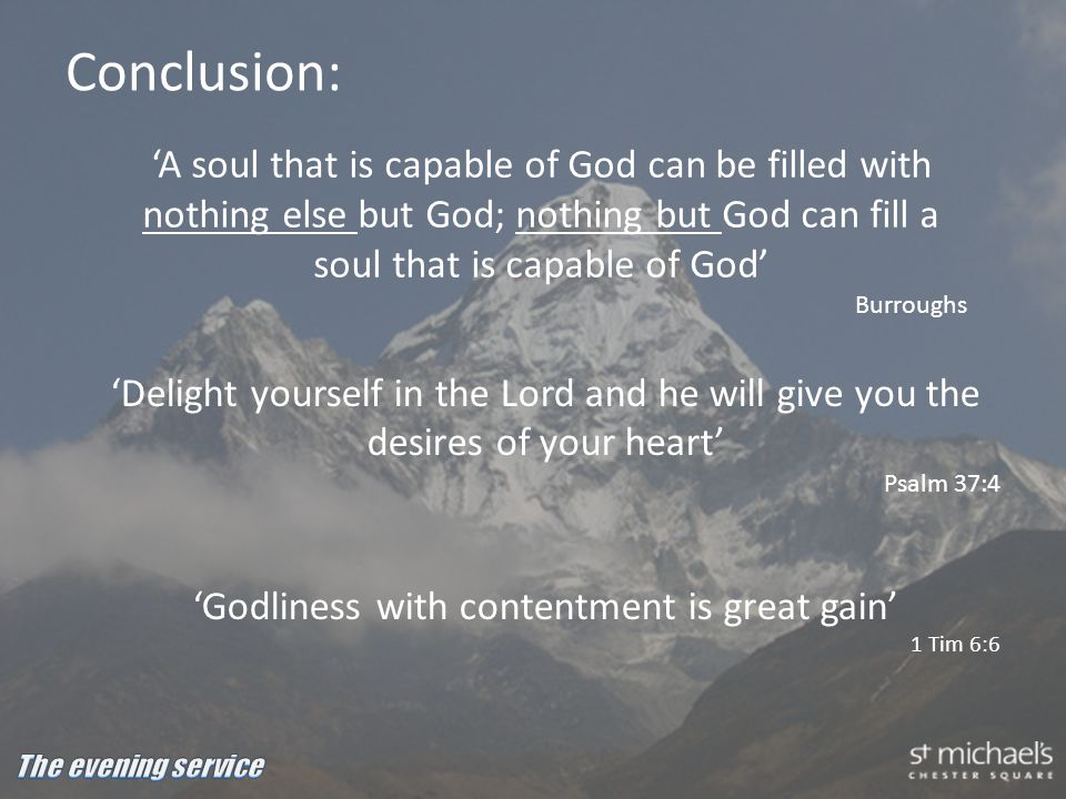 Conclusion: 'Delight yourself in the Lord and he will give you the desires of your heart' Psalm 37:4 'Godliness with contentment is great gain' 1 Tim 6:6 'A soul that is capable of God can be filled with nothing else but God; nothing but God can fill a soul that is capable of God' Burroughs