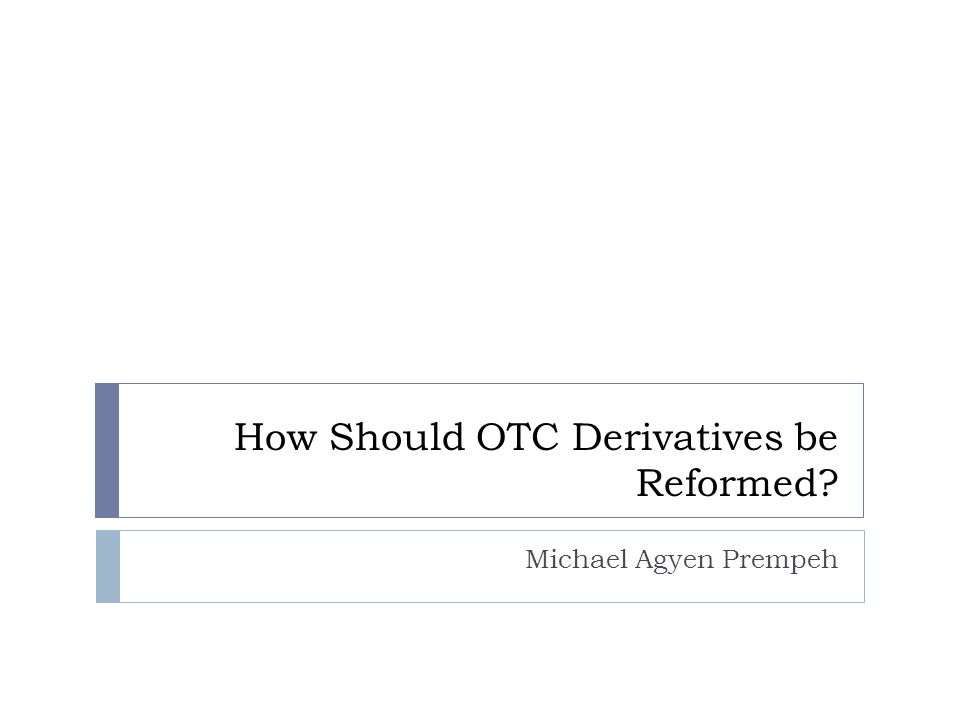 How Should OTC Derivatives be Reformed Michael Agyen Prempeh