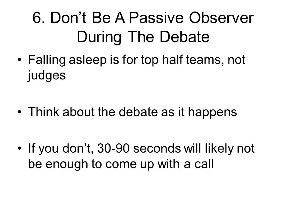 6. Don't Be A Passive Observer During The Debate Falling asleep is for top half teams, not judges Think about the debate as it happens If you don't, 3