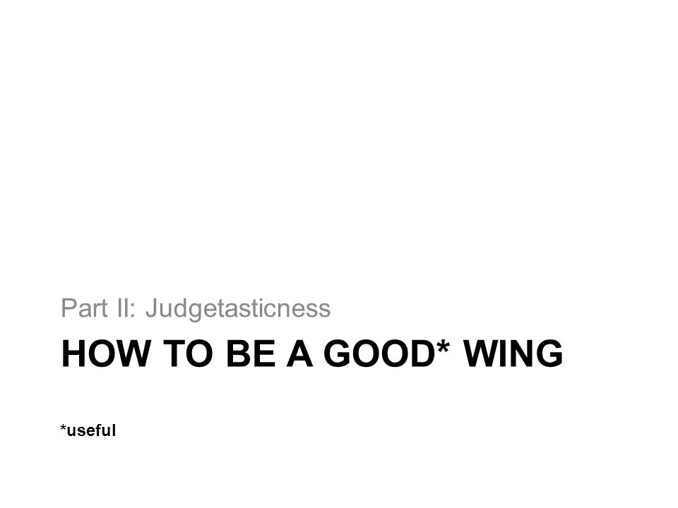 HOW TO BE A GOOD* WING *useful Part II: Judgetasticness