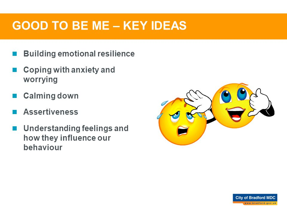 GOOD TO BE ME – KEY IDEAS Building emotional resilience Coping with anxiety and worrying Calming down Assertiveness Understanding feelings and how the