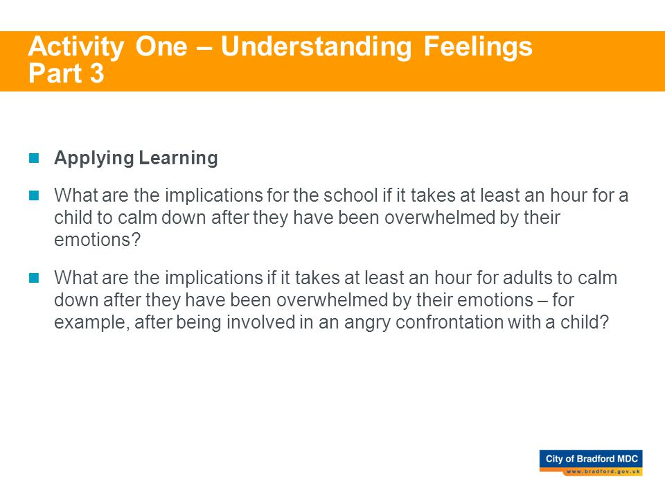Activity One – Understanding Feelings Part 3 Applying Learning What are the implications for the school if it takes at least an hour for a child to ca