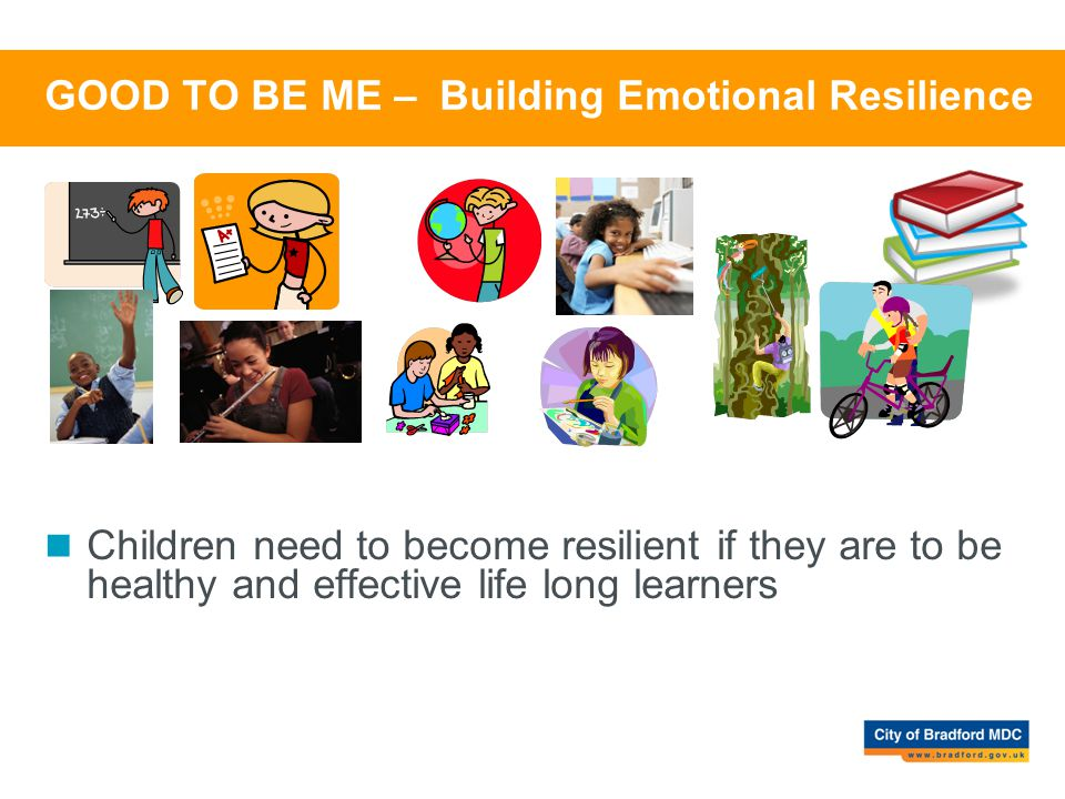 GOOD TO BE ME – Building Emotional Resilience Children need to become resilient if they are to be healthy and effective life long learners