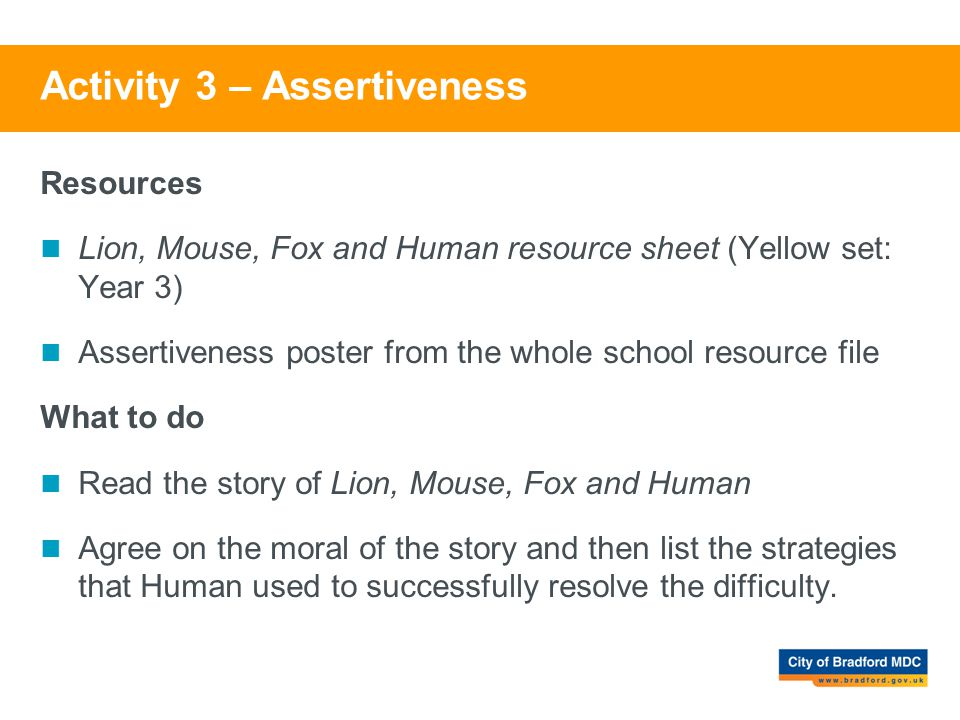 Activity 3 – Assertiveness Resources Lion, Mouse, Fox and Human resource sheet (Yellow set: Year 3) Assertiveness poster from the whole school resourc